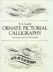 Ornate Pictorial Calligraphy: Instructions and Over 150 Examples (Lettering, Calligraphy, Typography - Lupfer, E. A.