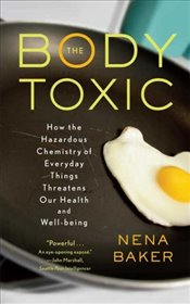 Body Toxic: How the Hazardous Chemistry of Everyday Things Threatens Our Health and Well-Being - Baker, Nena