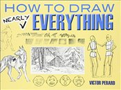 How to Draw Nearly Everything (Dover Art Instruction) - Perard,
