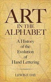 Art in the Alphabet: A History of the Evolution of Hand Lettering - Day, Lewis F.