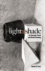 Light and Shade in Charcoal, Pencil and Brush Drawing (Dover Art Instruction) - Cross, Anson