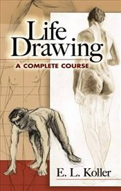 Life Drawing: A Complete Course (Dover Art Instruction) - Koller, E.