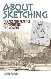 About Sketching: The Art and Practice of Capturing the Moment - Salwey, Jasper