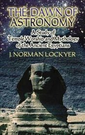 Dawn of Astronomy: A Study of Temple Worship and Mythology of the Ancient Egyptians (Dover Books on  - Lockyer, J Norman