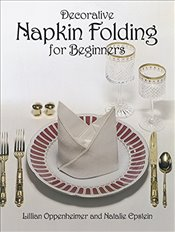 Decorative Napkin Folding for Beginners (From Stencils and Notepaper to Flowers and Napkin Folding) - Oppenheimer, William