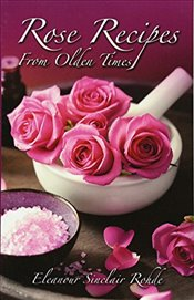Rose Recipes from Olden Times - Rohde, Eleanour Sinclair