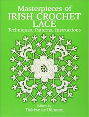 Masterpieces of Irish Crochet Lace: Techniques, Patterns, Instructions (Dover Knitting, Crochet, Tat - Dillmont, Therese De