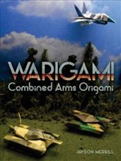 Warigami: Combined Arms Origami - Merrill, Jayson