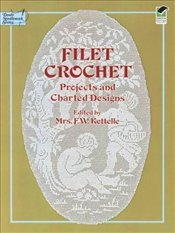 Filet Crochet: Projects and Charted Designs: Projects and Designs (Dover Knitting, Crochet, Tatting, - Kettelle, Mrs. F. W.