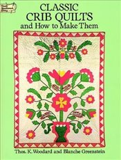 Classic Crib Quilts and How to Make Them (Dover Quilting) - Woodard, Thomas K.