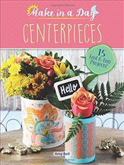 Make in a Day: Centerpieces - Bell, Amy