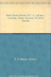 Best Ghost Stories Of J. S. LeFanu - Carmilla, Green Tea and 14 Other Stories - (Editor), E. F. Bleiler