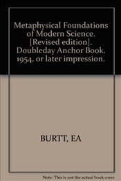 Metaphysical Foundations of Modern Science. [Revised edition]. Doubleday Anchor Book. 1954, or later - BURTT, EA