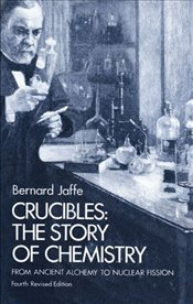 Crucibles: Story of Chemistry from Ancient Alchemy to Nuclear Fission - Jaffe, Bernard M.