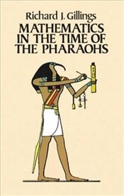 Mathematics in the Time of the Pharaohs - Gillings, Richard