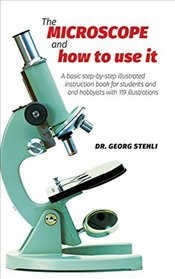 Microscope and How to Use It - Stehli, Dr. Georg