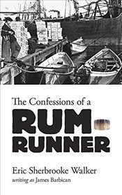 Confessions of a Rum-Runner - Walker, Eric
