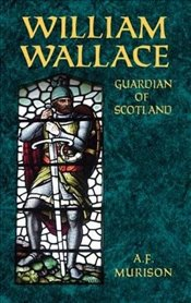 William Wallace: Guardian of Scotland - Murison, A F