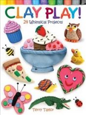 Clay Play!: 24 Whimsical Projects - Taylor, Terry