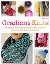 Gradient Knits: 10 Lessons and Projects Using Ombre, Stranded Colorwork, Slip-Stitch, and Texture - Gray, Tanis