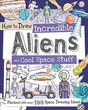 How to Draw Incredible Aliens and Cool Space Stuff: Packed with Over 100 Space Drawing Ideas -