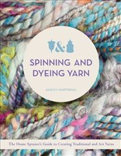 Spinning and Dyeing Yarn: The Home Spinners Guide to Creating Traditional and Art Yarns - Martineau, Ashley