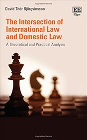 Intersection of International Law and Domestic Law : A Theoretical and Practical Analysis - Bjorgvinsson, David Thor
