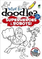 What to Doodle? Jr.--Robots and Superheroes (Dover Doodle Books) - Donahue, Peter