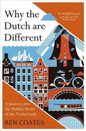 Why the Dutch are Different : A Journey into the Hidden Heart of the Netherlands - Coates, Ben