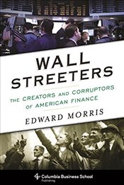 Wall Streeters : The Creators and Corruptors of American Finance   - Morris, Edward