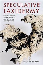 Speculative Taxidermy : Natural History, Animal Surfaces, and Art in the Anthropocene  - Aloi, Giovanni