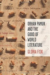 Orhan Pamuk and the Good of World Literature   - Fisk, Gloria