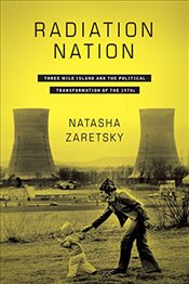 Radiation Nation : Three Mile Island and the Political Transformation of the 1970s - Zaretsky, Natasha