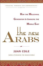 New Arabs: How the Millennial Generation Is Changing the Middle East - COLE, JUAN