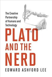 Plato and the Nerd : The Creative Partnership of Humans and Technology - Lee, Edward Ashford