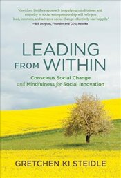 Leading from Within : Conscious Social Change and Mindfulness for Social Innovation - Steidle, Gretchen Ki