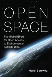 Open Space : The Global Effort for Open Access to Environmental Satellite Data  - Borowitz, Mariel
