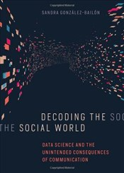 Decoding the Social World : Data Science and the Unintended Consequences of Communication - González-bailón, Sandra