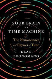 Your Brain is a Time Machine : The Neuroscience and Physics of Time - Buonomano, Dean