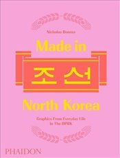 Made in North Korea : Graphics From Everyday Life in the DPRK - Bonner, Nick