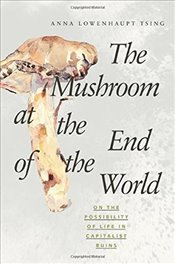 Mushroom at the End of the World : On the Possibility of Life in Capitalist Ruins - Tsing, Anna Lowenhaupt