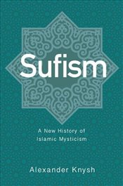 Sufism : A New History of Islamic Mysticism - Knysh, A