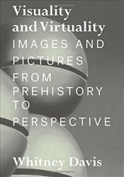 Visuality and Virtuality : Images and Pictures from Prehistory to Perspective - Davis, Whitney