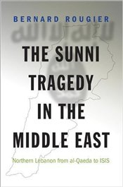 Sunni Tragedy in the Middle East : Northern Lebanon from Al-Qaeda to Isis  - Rougier, Bernard