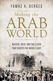 Making the Arab World : Nasser, Qutb, and the Clash That Shaped the Middle East - Gerges, Fawaz A. A.