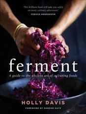 Ferment : A Practical Guide to the Ancient Art of Making Cultured Foods - Davis, Holly