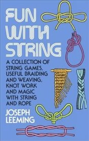 Fun with String: A Collection of String Games, Useful Braiding and Weaving, Knot Work and Magic with - Leeming, Joseph