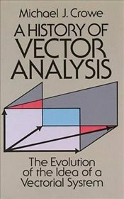 History of Vector Analysis: The Evolution of the Idea of a Vectorial System (Dover Books on Mathemat - Crowe, Michael J.
