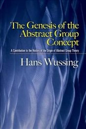 Genesis of the Abstract Group Concept: A Contribution to the History of the Origin of Abstract Group - Wussing, Hans