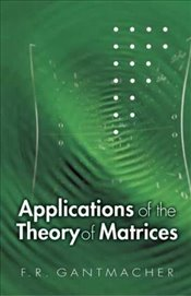Applications of the Theory of Matrices (Dover Books on Mathematics) - Gantmakher, F R